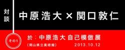 対談「中原浩大 × 関口敦仁」その1:『中原浩大 自己模倣』展(岡山県立美術館)