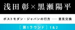 浅田彰×黒瀬陽平「ポストモダン・ジャパンの行方――意見交換」[第1ラウンド]1&2