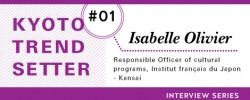 Kyoto Trend Setter Interview Series: Isabelle Olivier(Responsible Officer of cultural programs, Institut français du Japon – Kansai)