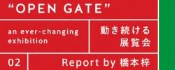 """レポート by 橋本梓「""""OPEN GATE"""" 動き続ける展覧会 an ever-changing exhibition」"""
