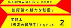芸術論の新たな転回 01 星野太(2)</br>(Interview series by 池田剛介)</br>それでもなお、レトリックを――星野太『崇高の修辞学』をめぐって2