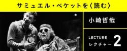 「サミュエル・ベケットを〈読む〉」レクチャー2:小崎哲哉