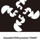 "Ensemble FOVE presents ""TRANS"""