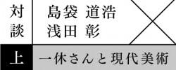 対談:島袋道浩×浅田 彰 一休さんと現代美術(上)
