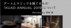 アートとマジックを隔てるもの:『KUAD ANNUAL 2019』について