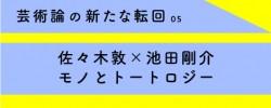 芸術論の新たな転回 05</br>佐々木敦×池田剛介 モノとトートロジー