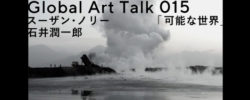 Global Art Talk 015 スーザン・ノリー「可能な世界」