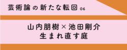 芸術論の新たな転回 06<br/>山内朋樹×池田剛介 生まれ直す庭