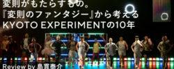 変則がもたらすもの。『変則のファンタジー』から考えるKYOTO EXPERIMENTの10年