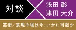 芸術/表現の場は今、いかに可能か<br/>浅田彰×津田大介