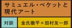 対談:金氏徹平×田村友一郎<br/>サミュエル・ベケットと現代アート