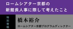 特別寄稿<br />ロームシアター京都の新館長人事に際して考えたこと