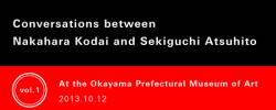 "Conversations between Nakahara Kodai and Sekiguchi Atsuhito  :  1.  ""KODAI NAKAHARA: Migration or Retrospective"" (Okayama Prefectural Museum of Art)"