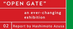 Report by Hashimoto Azusa – OPEN GATE An ever-changing exhibition