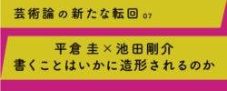 芸術論の新たな転回 07</br>平倉 圭×池田剛介 書くことはいかに造形されるのか